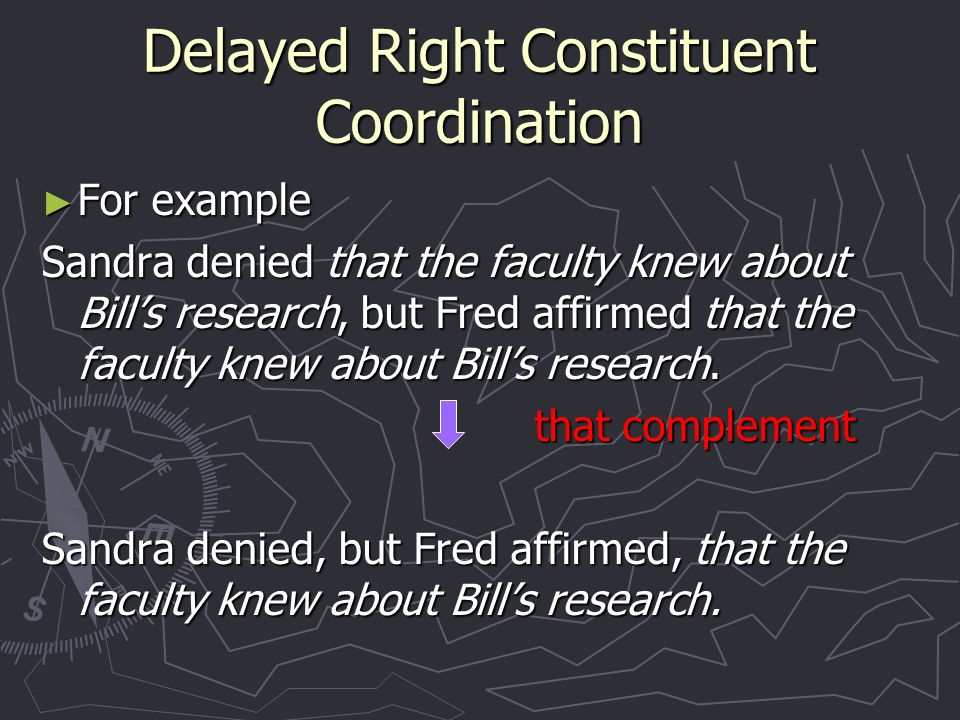 Delayed Right Constituent Coordination For example For example Sandra denied that the faculty knew about Bills research, but Fred affirmed that the faculty knew about Bills research.