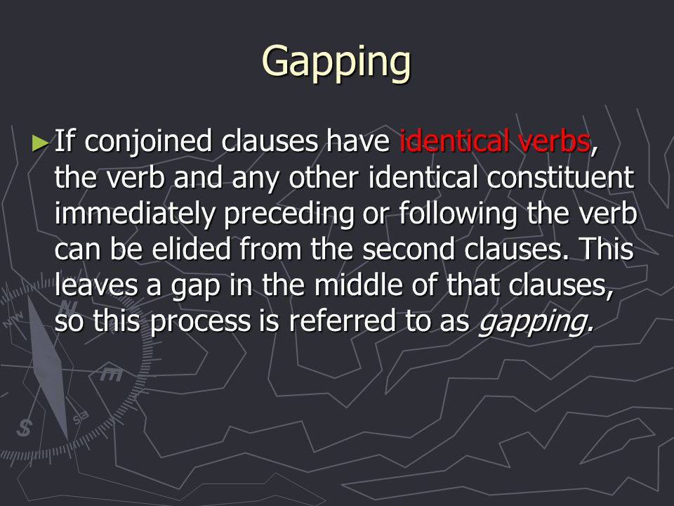 Gapping If conjoined clauses have identical verbs, the verb and any other identical constituent immediately preceding or following the verb can be elided from the second clauses.