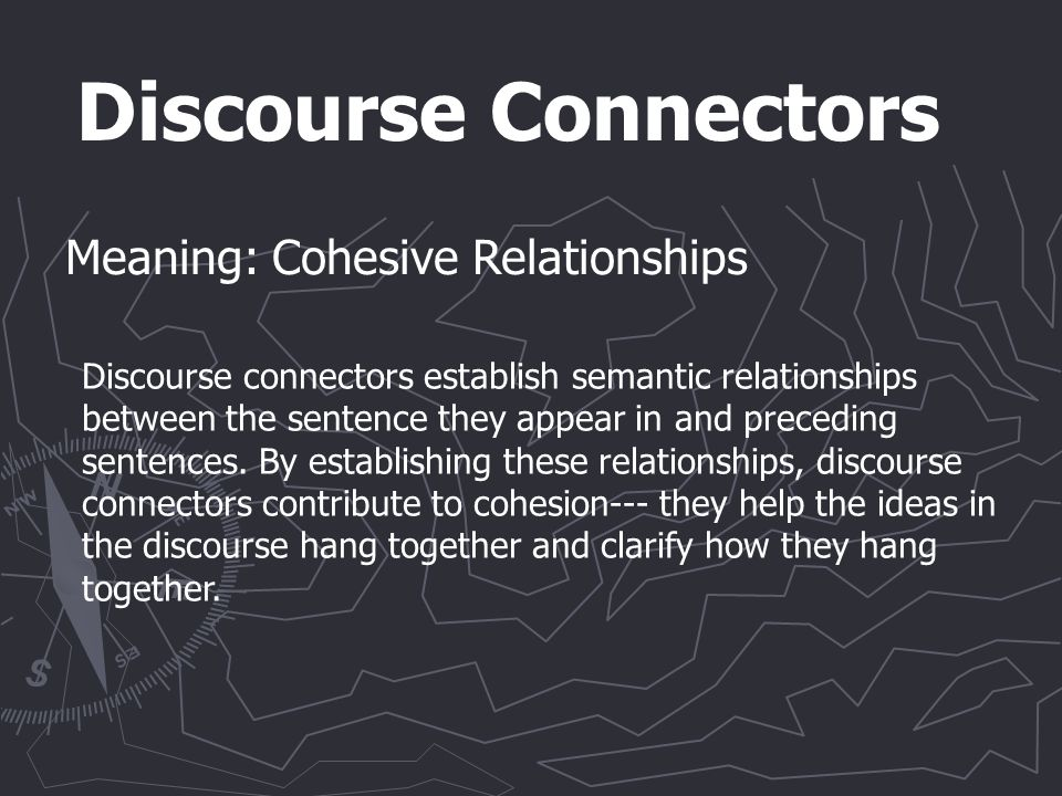 Discourse Connectors Meaning: Cohesive Relationships Discourse connectors establish semantic relationships between the sentence they appear in and preceding sentences.