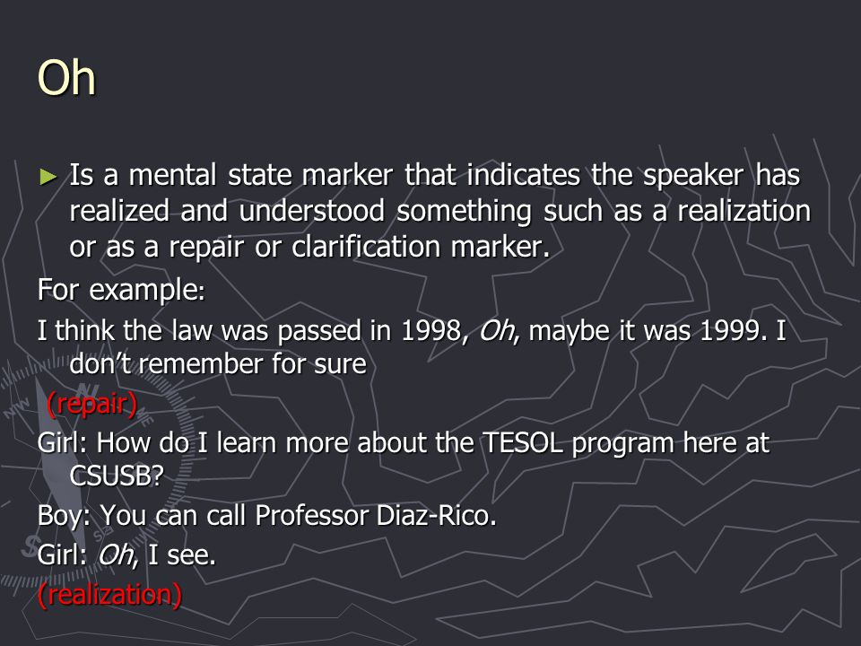 Oh Is a mental state marker that indicates the speaker has realized and understood something such as a realization or as a repair or clarification marker.