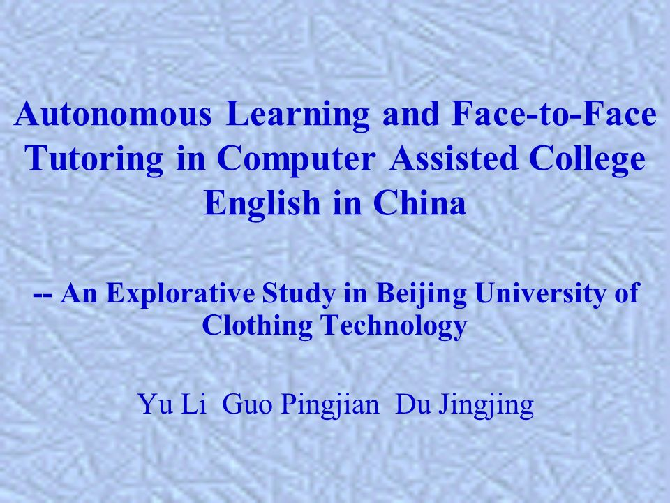 Autonomous Learning and Face-to-Face Tutoring in Computer Assisted College English in China -- An Explorative Study in Beijing University of Clothing Technology Yu Li Guo Pingjian Du Jingjing