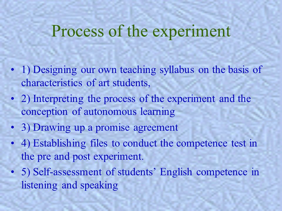 Process of the experiment 1) Designing our own teaching syllabus on the basis of characteristics of art students, 2) Interpreting the process of the experiment and the conception of autonomous learning 3) Drawing up a promise agreement 4) Establishing files to conduct the competence test in the pre and post experiment.