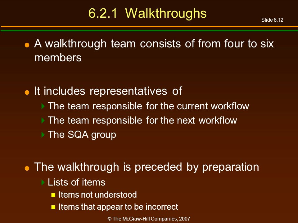 Slide 6.12 © The McGraw-Hill Companies, 2007 6.2.1 Walkthroughs A walkthrough team consists of from four to six members It includes representatives of