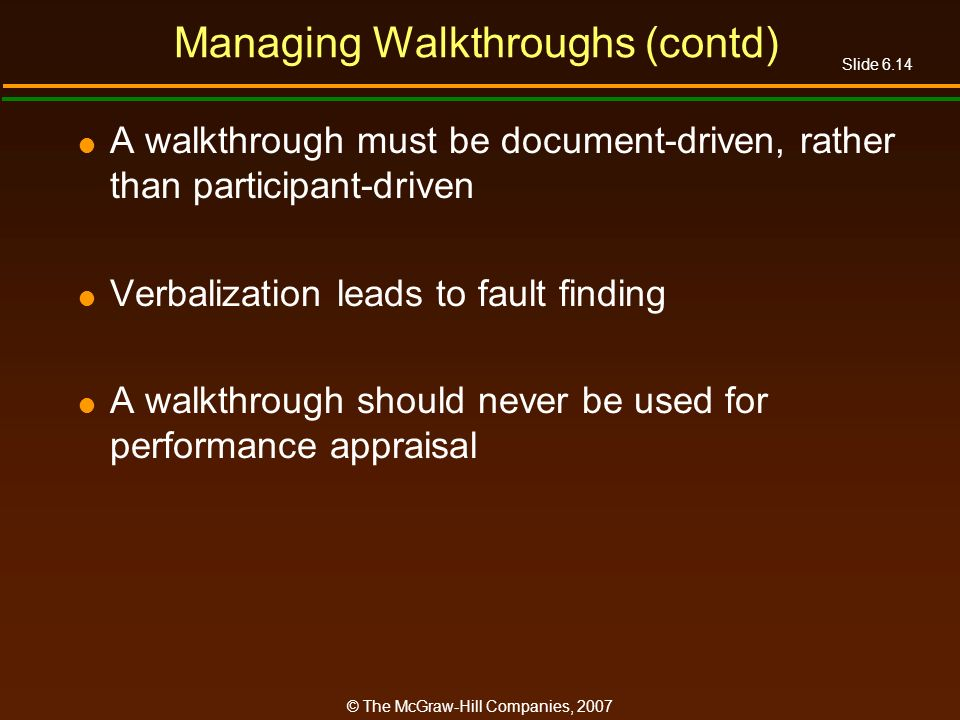 Slide 6.14 © The McGraw-Hill Companies, 2007 Managing Walkthroughs (contd) A walkthrough must be document-driven, rather than participant-driven Verba