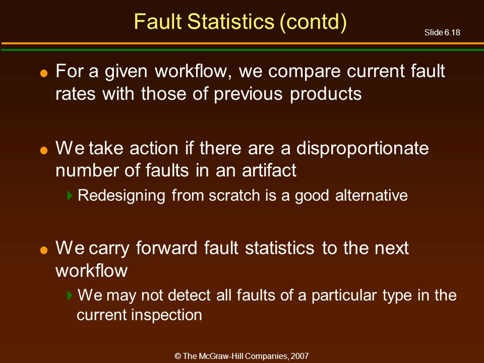 Slide 6.18 © The McGraw-Hill Companies, 2007 Fault Statistics (contd) For a given workflow, we compare current fault rates with those of previous prod