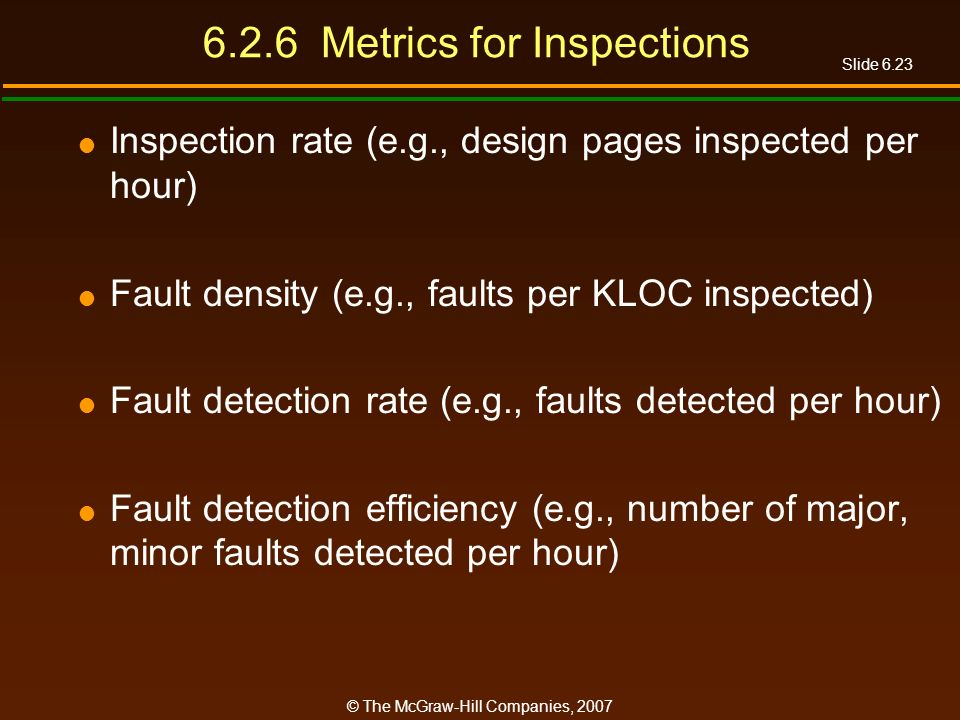 Slide 6.23 © The McGraw-Hill Companies, 2007 6.2.6 Metrics for Inspections Inspection rate (e.g., design pages inspected per hour) Fault density (e.g.