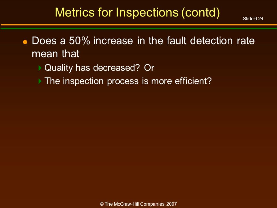 Slide 6.24 © The McGraw-Hill Companies, 2007 Metrics for Inspections (contd) Does a 50% increase in the fault detection rate mean that Quality has dec