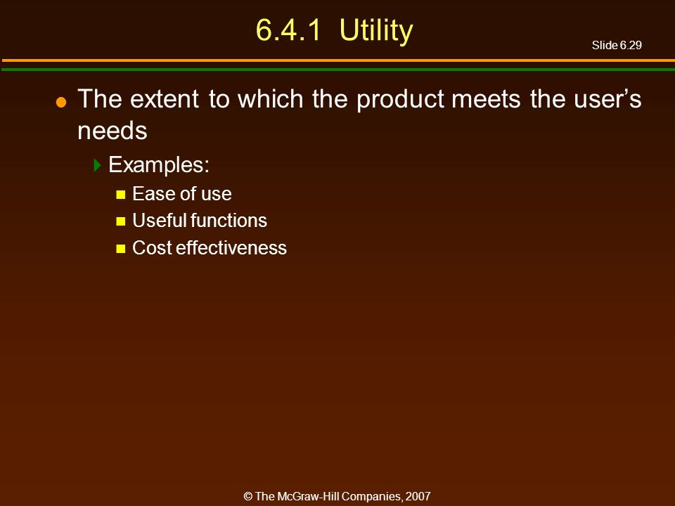 Slide 6.29 © The McGraw-Hill Companies, 2007 6.4.1 Utility The extent to which the product meets the users needs Examples: Ease of use Useful function