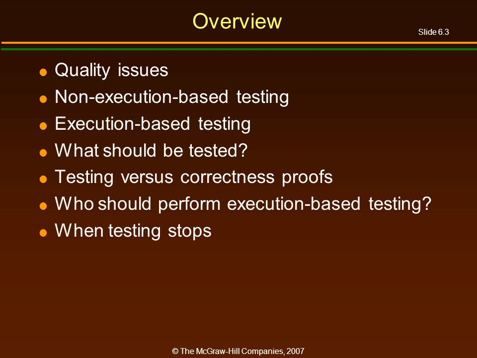 Slide 6.3 © The McGraw-Hill Companies, 2007 Overview Quality issues Non-execution-based testing Execution-based testing What should be tested? Testing