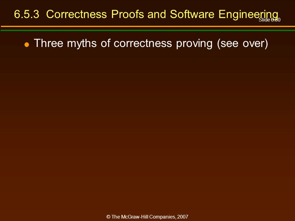 Slide 6.50 © The McGraw-Hill Companies, 2007 6.5.3 Correctness Proofs and Software Engineering Three myths of correctness proving (see over)