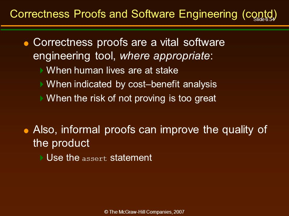 Slide 6.54 © The McGraw-Hill Companies, 2007 Correctness Proofs and Software Engineering (contd) Correctness proofs are a vital software engineering t