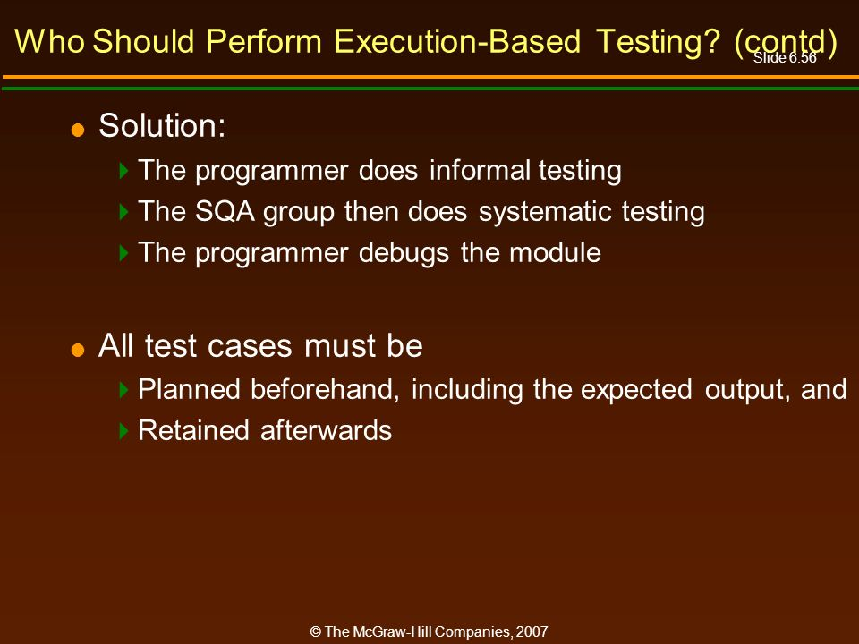 Slide 6.56 © The McGraw-Hill Companies, 2007 Who Should Perform Execution-Based Testing? (contd) Solution: The programmer does informal testing The SQ