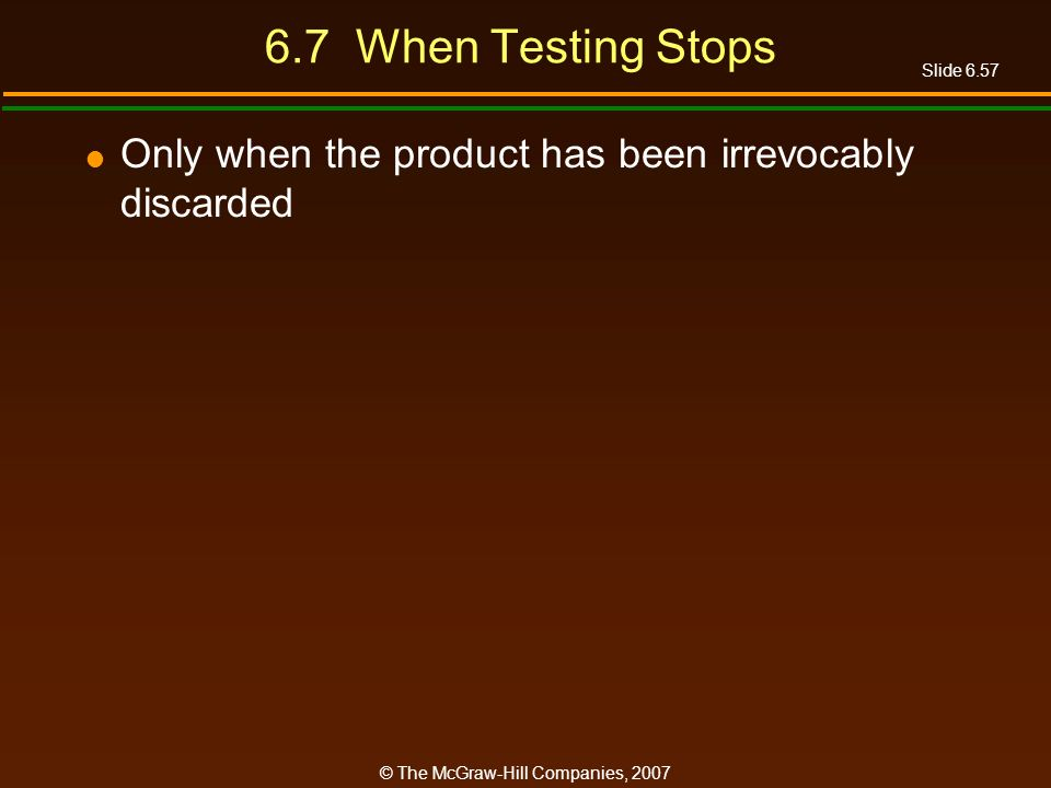 Slide 6.57 © The McGraw-Hill Companies, 2007 6.7 When Testing Stops Only when the product has been irrevocably discarded