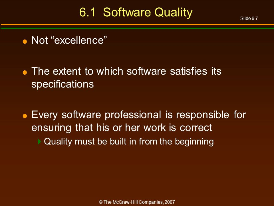 Slide 6.7 © The McGraw-Hill Companies, 2007 6.1 Software Quality Not excellence The extent to which software satisfies its specifications Every softwa