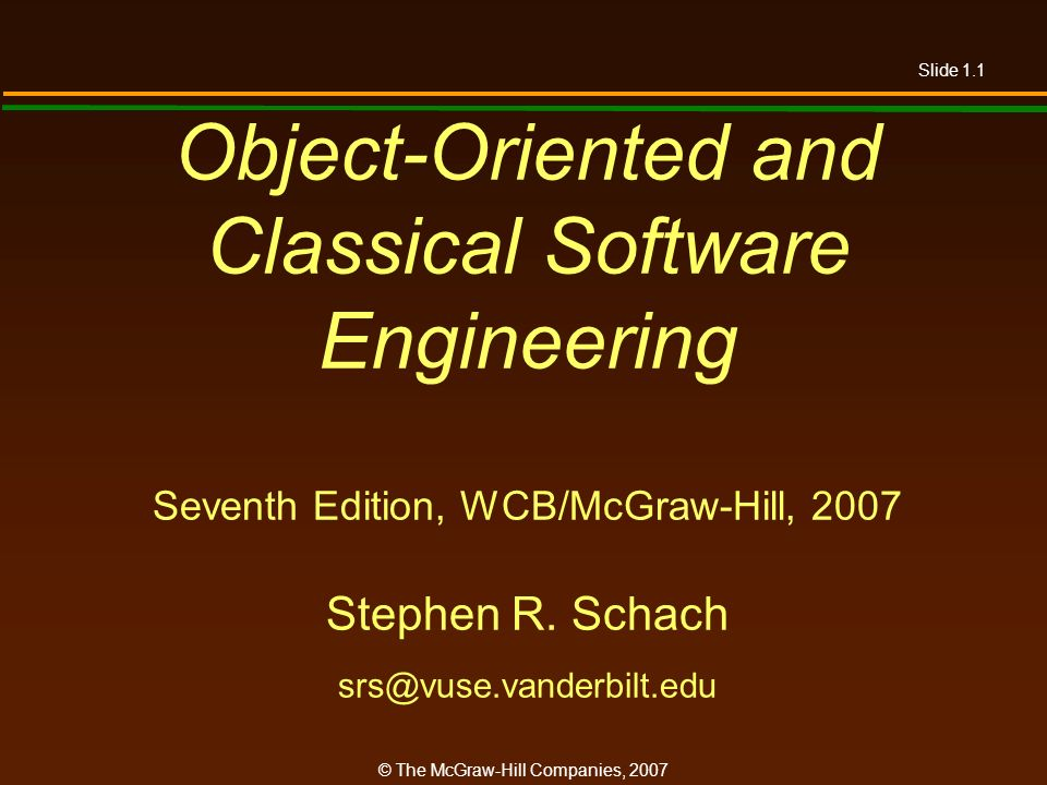 Slide 1.1 © The McGraw-Hill Companies, 2007 Object-Oriented and Classical Software Engineering Seventh Edition, WCB/McGraw-Hill, 2007 Stephen R. Schac