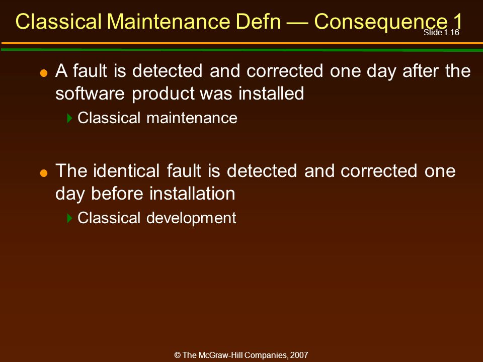 Slide 1.16 © The McGraw-Hill Companies, 2007 Classical Maintenance Defn Consequence 1 A fault is detected and corrected one day after the software pro