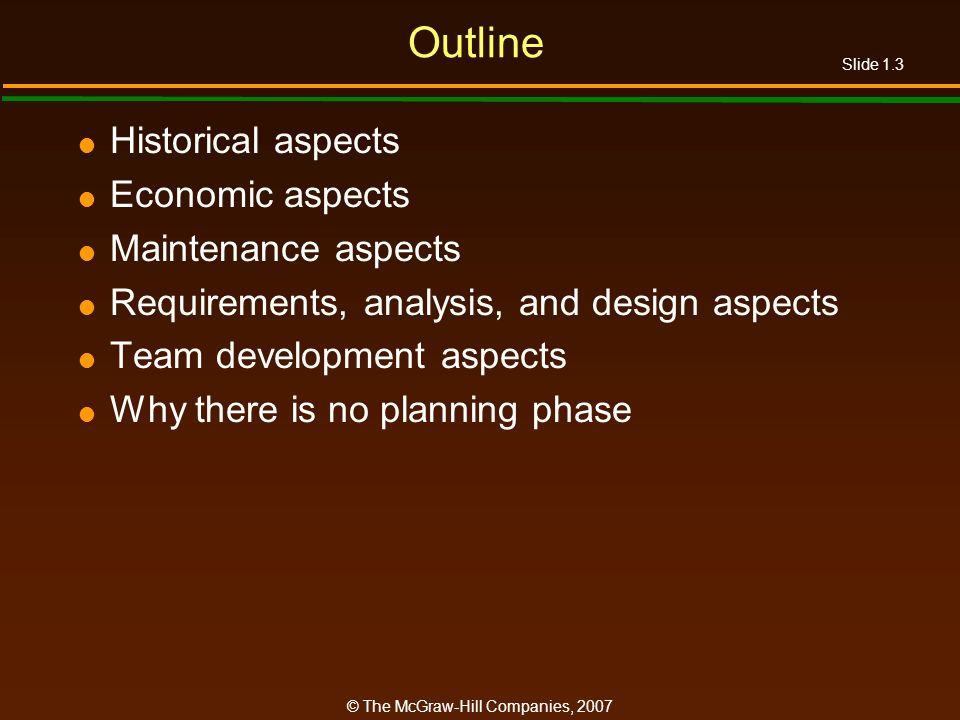 Slide 1.3 © The McGraw-Hill Companies, 2007 Outline Historical aspects Economic aspects Maintenance aspects Requirements, analysis, and design aspects