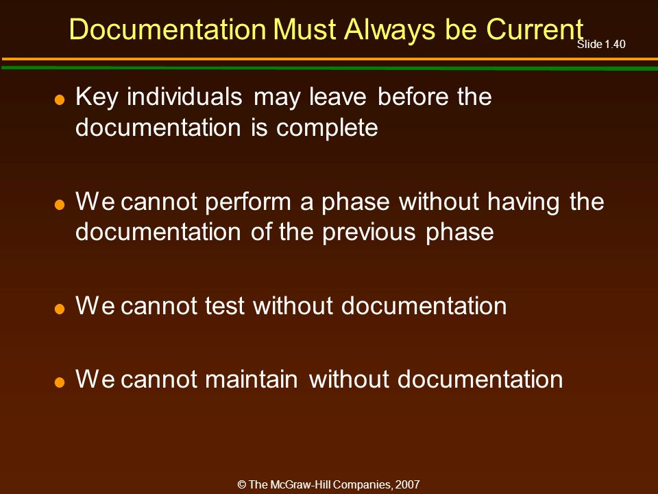 Slide 1.40 © The McGraw-Hill Companies, 2007 Documentation Must Always be Current Key individuals may leave before the documentation is complete We ca