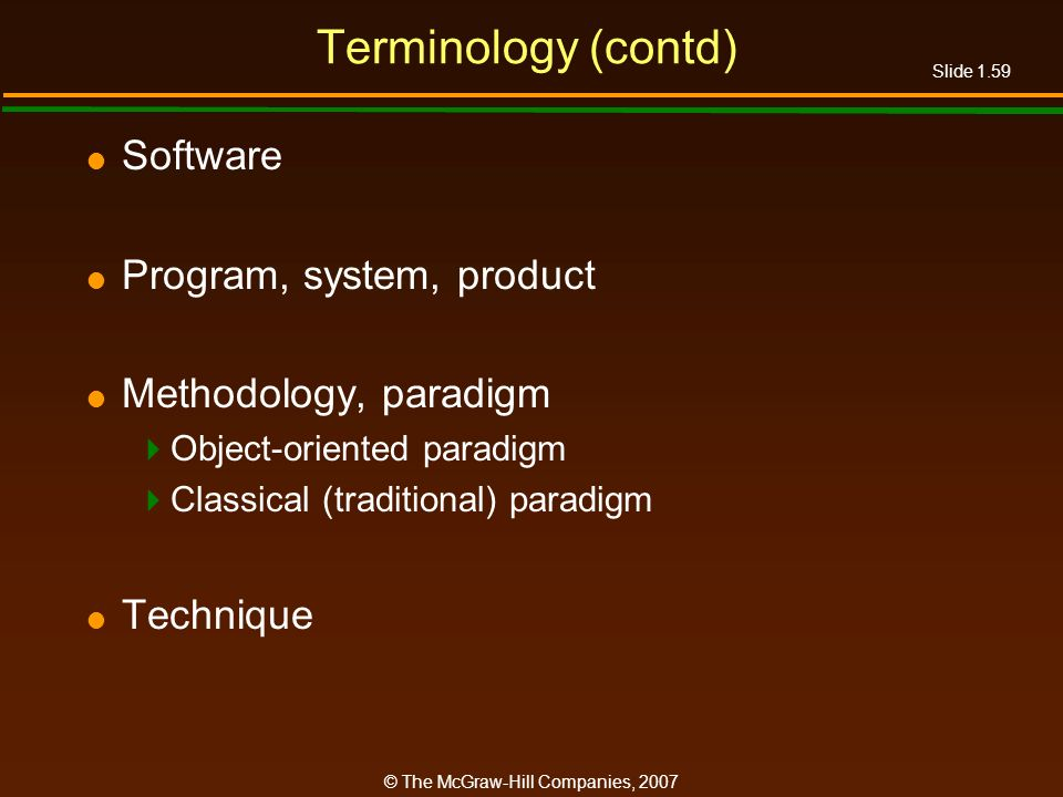 Slide 1.59 © The McGraw-Hill Companies, 2007 Terminology (contd) Software Program, system, product Methodology, paradigm Object-oriented paradigm Clas