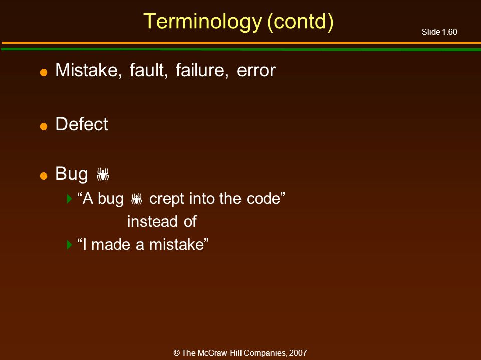 Slide 1.60 © The McGraw-Hill Companies, 2007 Terminology (contd) Mistake, fault, failure, error Defect Bug A bug crept into the code instead of I made