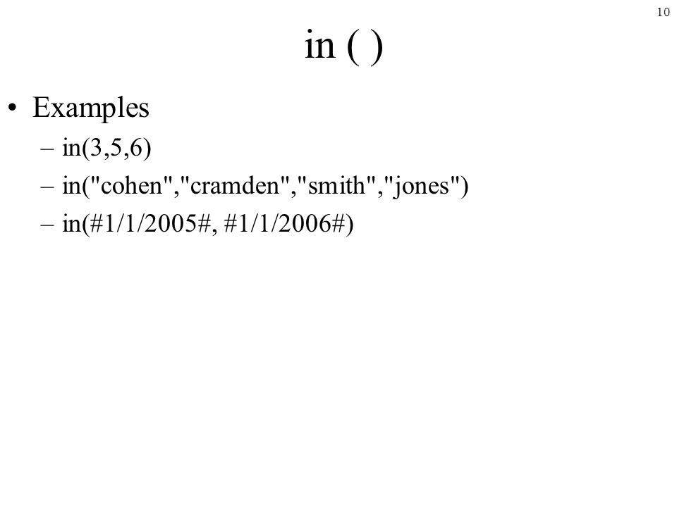 10 in ( ) Examples –in(3,5,6) –in( cohen , cramden , smith , jones ) –in(#1/1/2005#, #1/1/2006#)