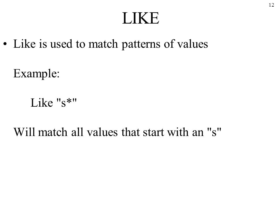12 LIKE Like is used to match patterns of values Example: Like