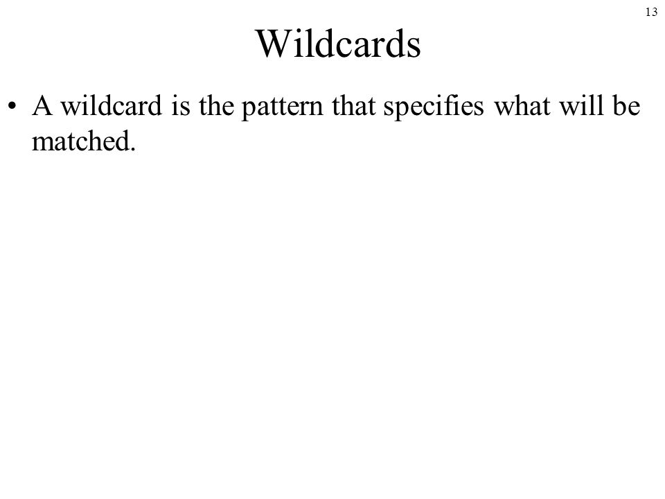 13 Wildcards A wildcard is the pattern that specifies what will be matched.