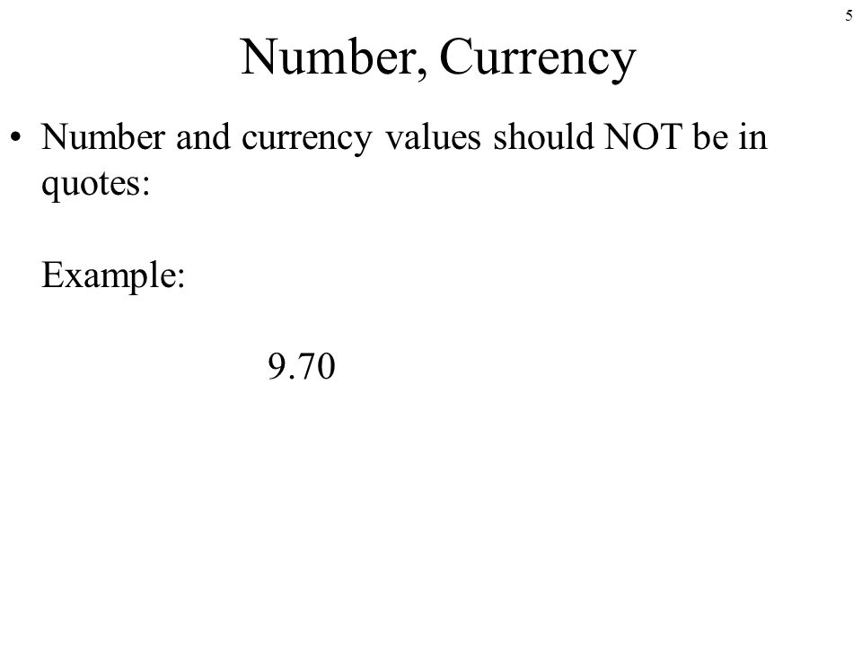 5 Number, Currency Number and currency values should NOT be in quotes: Example: 9.70