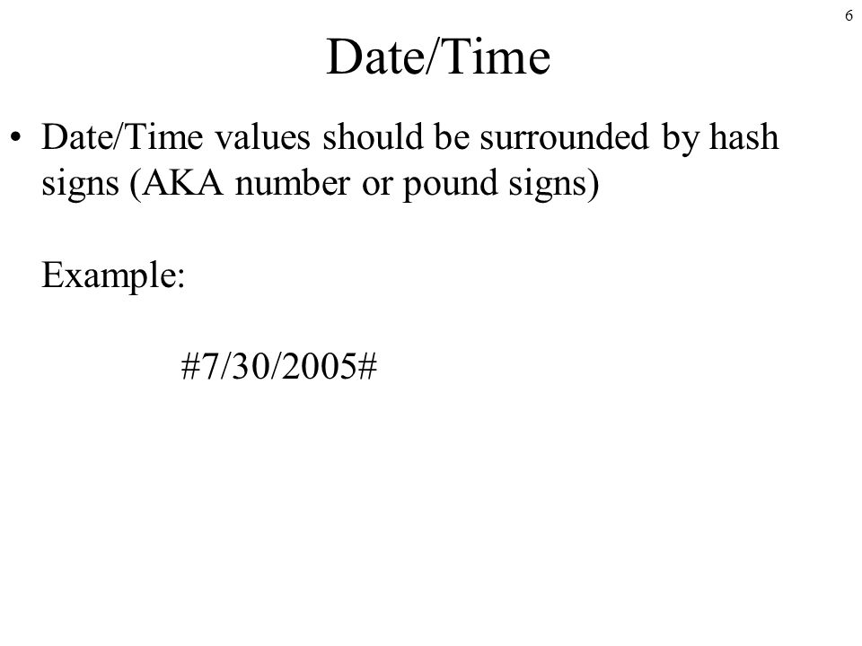 6 Date/Time Date/Time values should be surrounded by hash signs (AKA number or pound signs) Example: #7/30/2005#