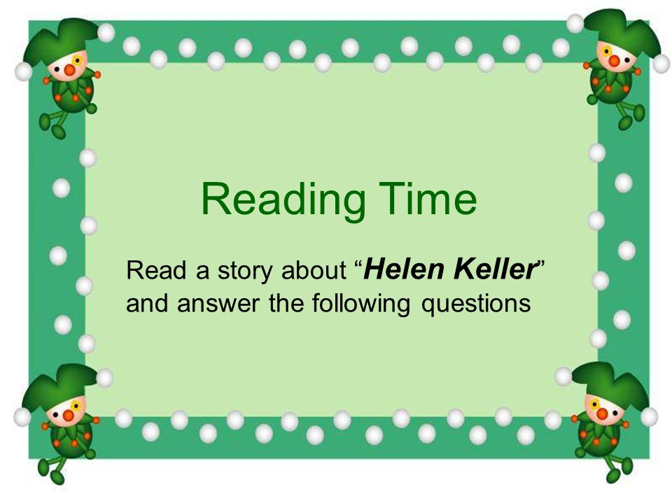 Reading Time Read a story about Helen Keller and answer the following questions