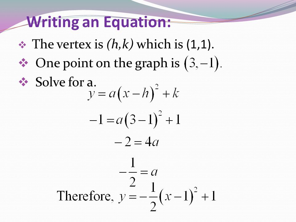 Writing an Equation: The vertex is (h,k) which is (1,1). One point on the graph is Solve for a.