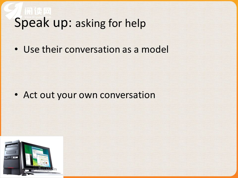 Use their conversation as a model Act out your own conversation Speak up: asking for help