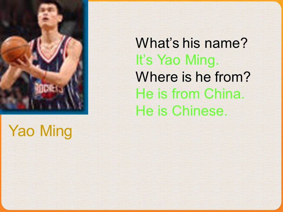 Whats his name? Its Yao Ming. Where is he from? He is from China. He is Chinese. Yao Ming