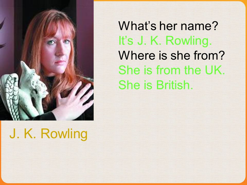 J.K. Rowling Whats her name. Its J. K. Rowling. Where is she from.