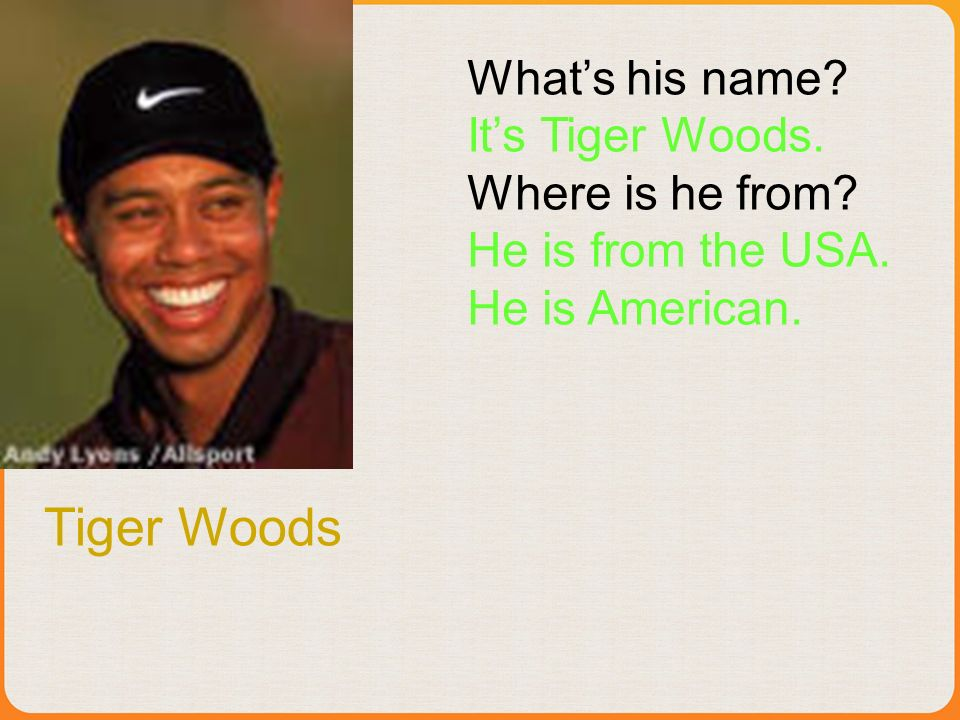 Tiger Woods Whats his name? Its Tiger Woods. Where is he from? He is from the USA. He is American.