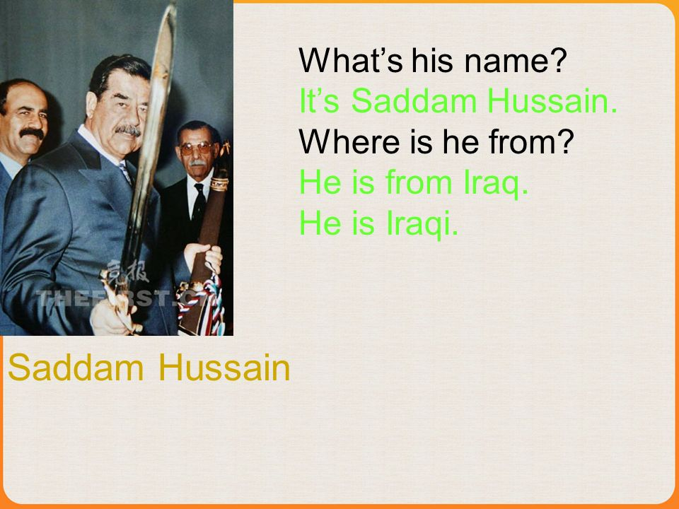 Saddam Hussain Whats his name? Its Saddam Hussain. Where is he from? He is from Iraq. He is Iraqi.