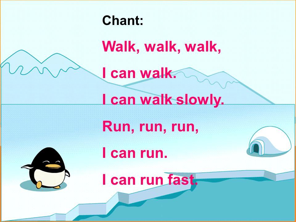 Chant: Walk, walk, walk, I can walk. I can walk slowly. Run, run, run, I can run. I can run fast.