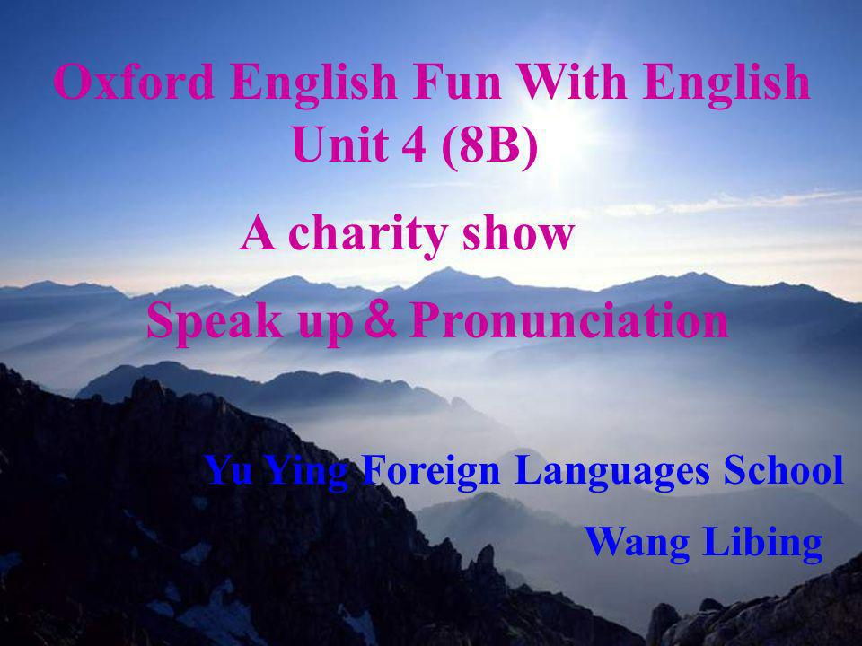 2006.5 Oxford English Fun With English Unit 4 (8B) A charity show Speak up Pronunciation Yu Ying Foreign Languages School Wang Libing
