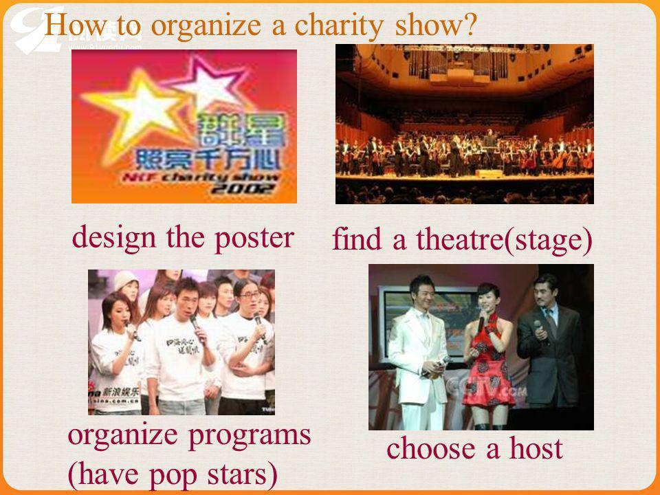 How to organize a charity show? design the poster find a theatre(stage) organize programs (have pop stars) choose a host