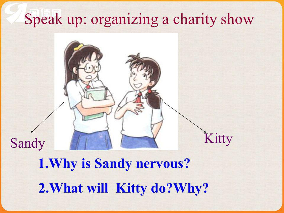 Sandy Kitty Speak up: organizing a charity show 1.Why is Sandy nervous? 2.What will Kitty do?Why?