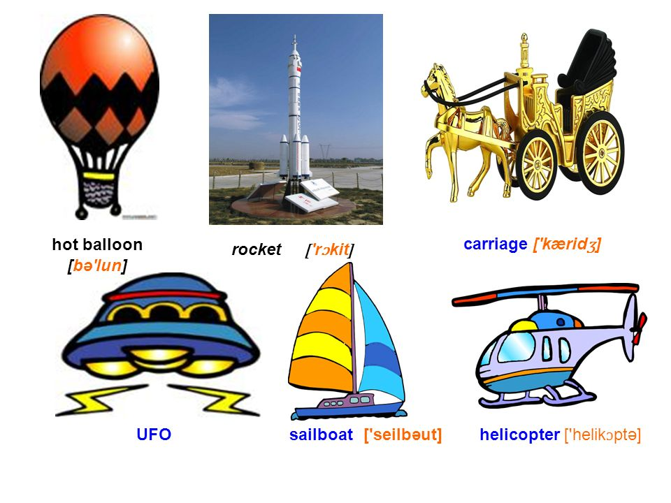 hot balloon [bə lun] rocket [ r ɔ kit ] carriage [ kærid ʒ ] sailboat[ seilbəut]UFOhelicopter [ helik ɔ ptə]