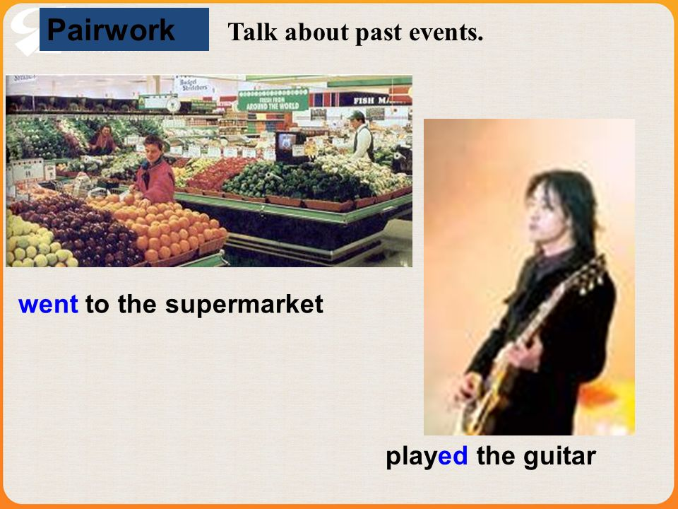 Pairwork Talk about past events. went to the supermarket played the guitar