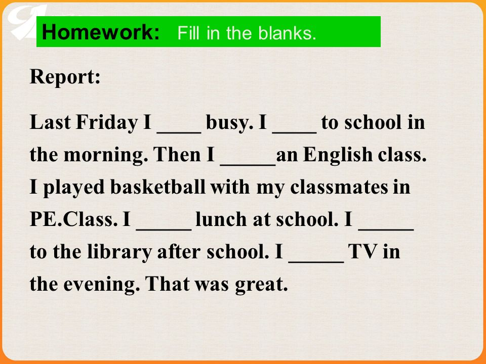 Homework: Fill in the blanks. Report: Last Friday I ____ busy.