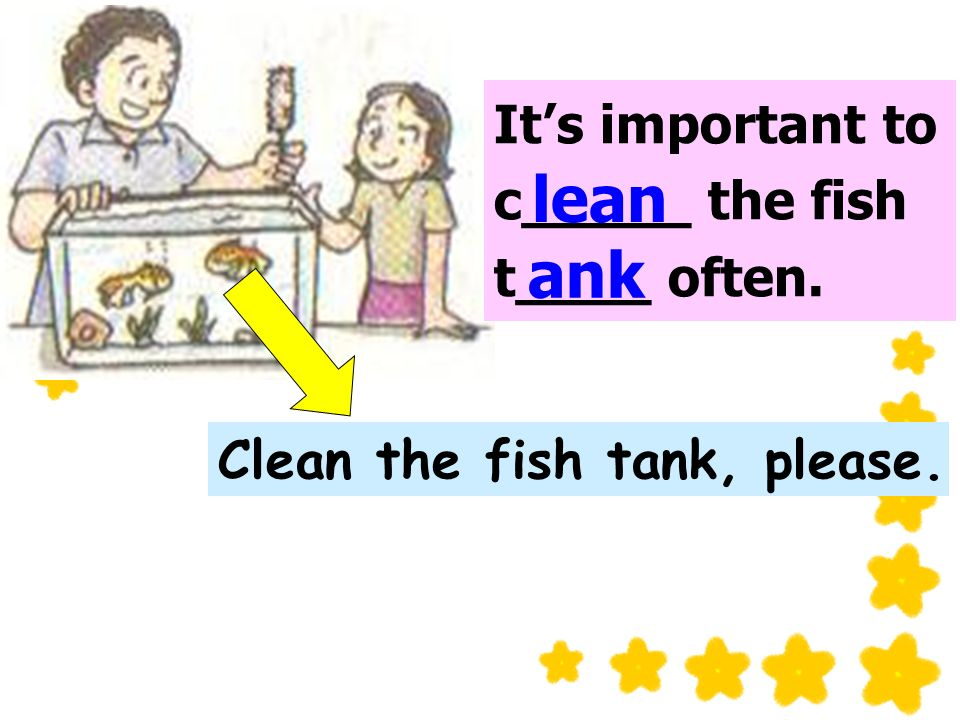 Its important to c_____ the fish t____ often. lean ank Clean the fish tank, please.