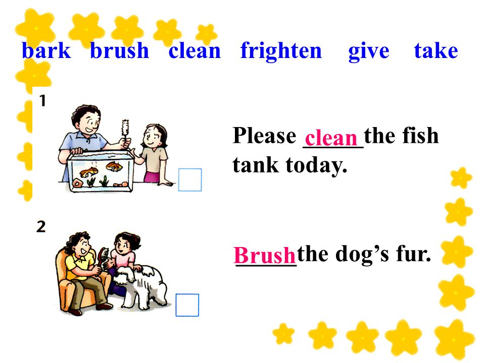 _____the dogs fur. Please _____the fish tank today. Brush clean bark brush clean frighten give take