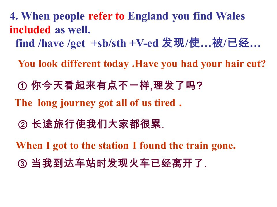 4. When people refer to England you find Wales included as well. find /have /get +sb/sth +V-ed / … / …, ?.. You look different today.Have you had your