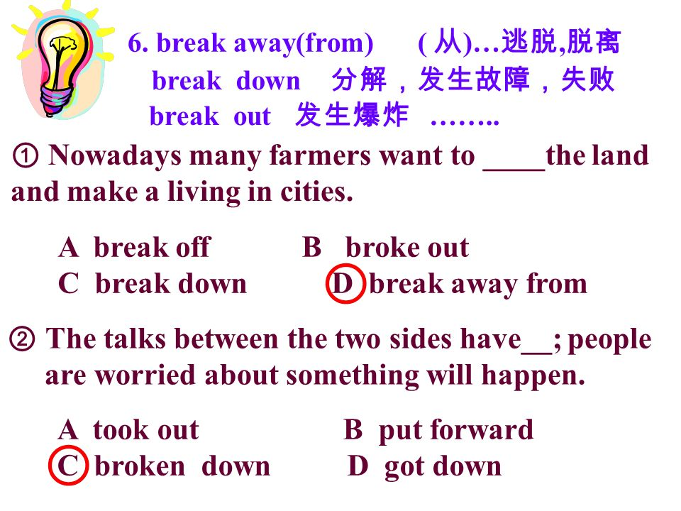 6. break away(from) ( )…, break down break out …….. Nowadays many farmers want to ____the land and make a living in cities. A break off B broke out C