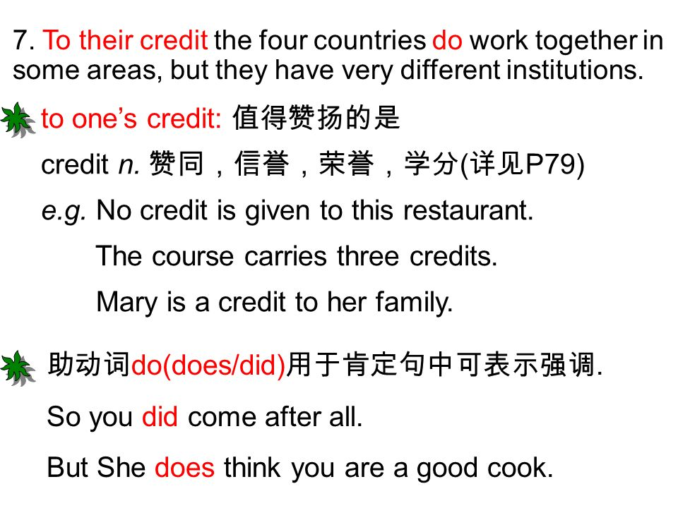 7. To their credit the four countries do work together in some areas, but they have very different institutions. to ones credit: credit n. ( P79) e.g.