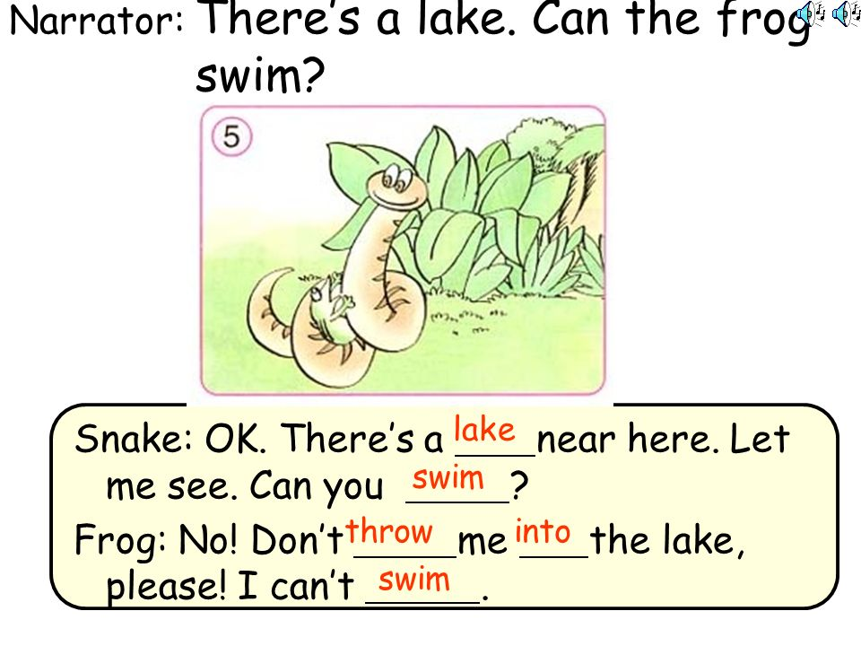Narrator: Theres a lake. Can the frog swim. Snake: OK.