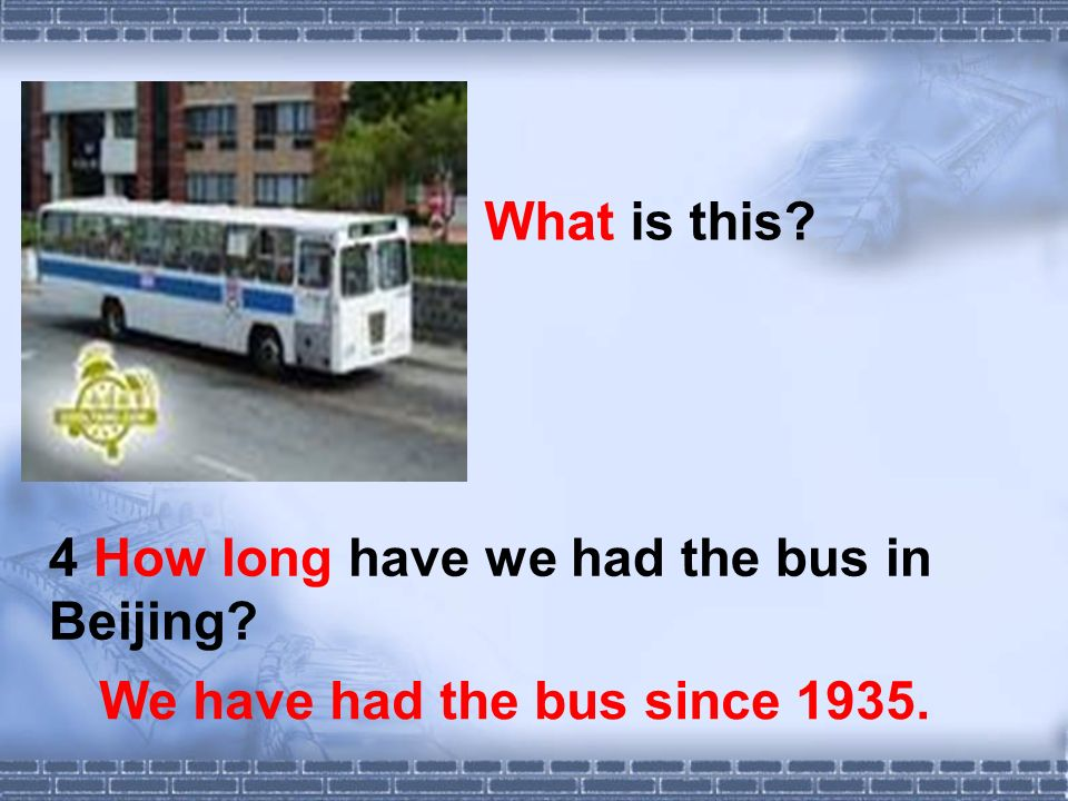 What is this We have had the bus since 1935. 4 How long have we had the bus in Beijing